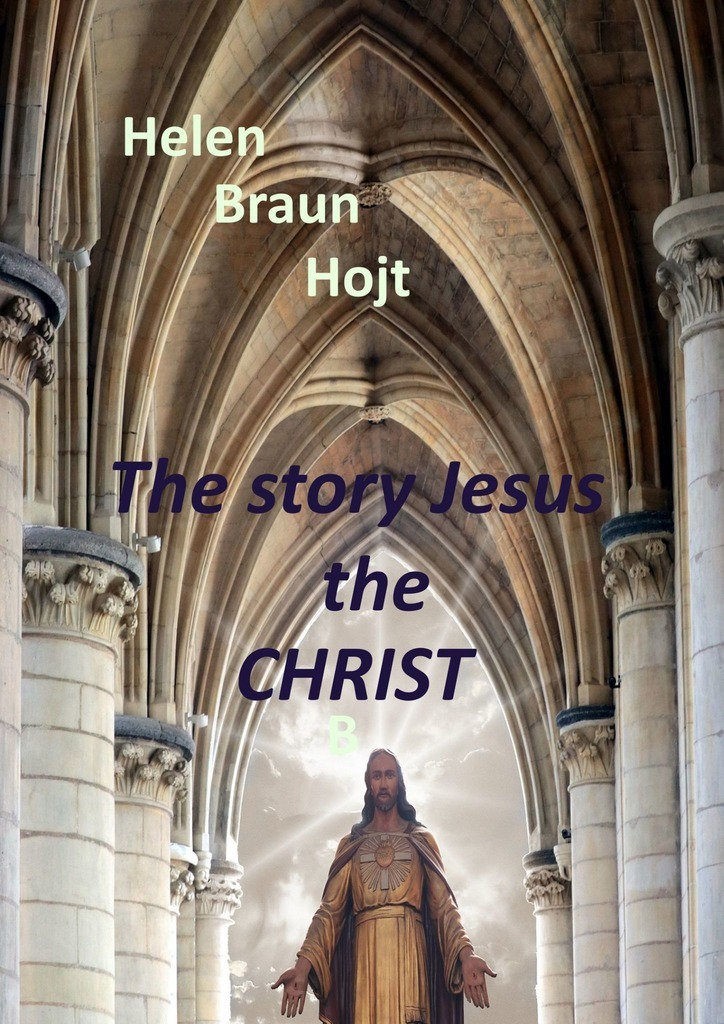 Фото - Helen Braun Hojt The Story of Jesus The Christ robert w kellemen gospel conversations how to care like christ