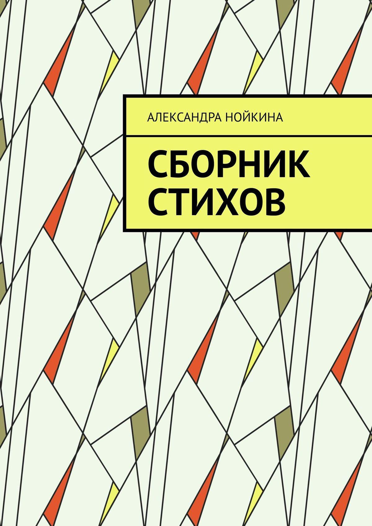 Александра Нойкина Сборник стихов александра адмиралова как я заработала свой первый миллион роман в стихах