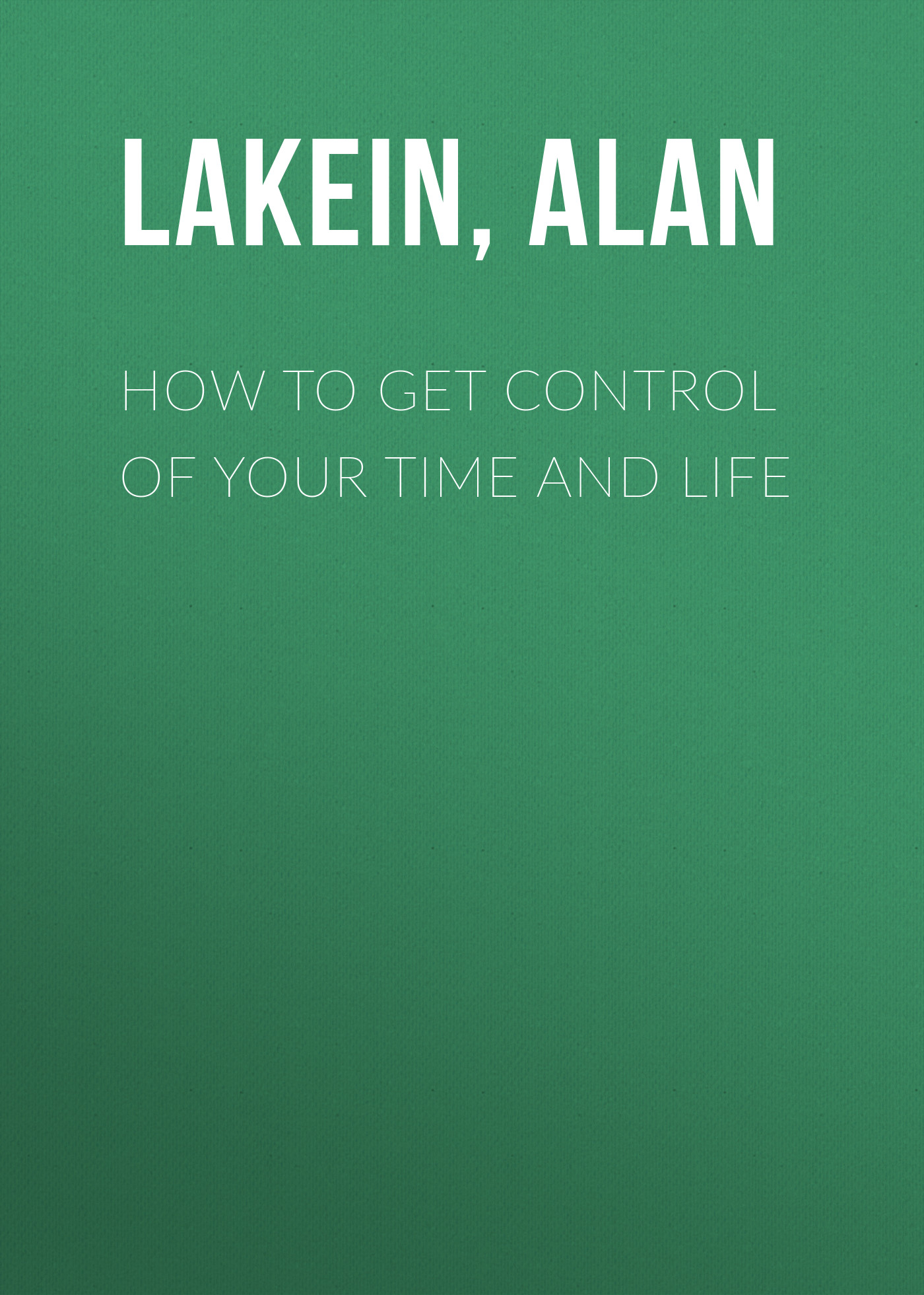 Alan Lakein How to Get Control of Your Time and Life alan titchmarsh how to garden pests and problems