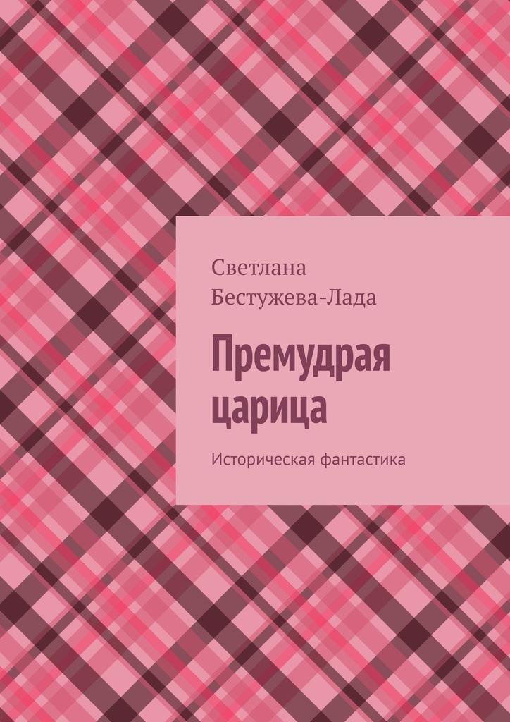 Светлана Бестужева-Лада Премудрая царица. Историческая фантастика светлана игоревна бестужева лада жизнь после смерти