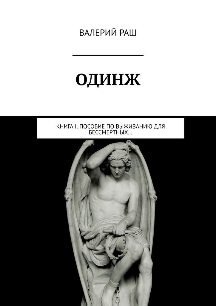 Валерий Раш ОДИНЖ. Книга I. Пособие по выживанию для Бессмертных…