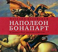 Наталия Басоская Наполеон Бонапарт. «Я должен был умереть Моске…»