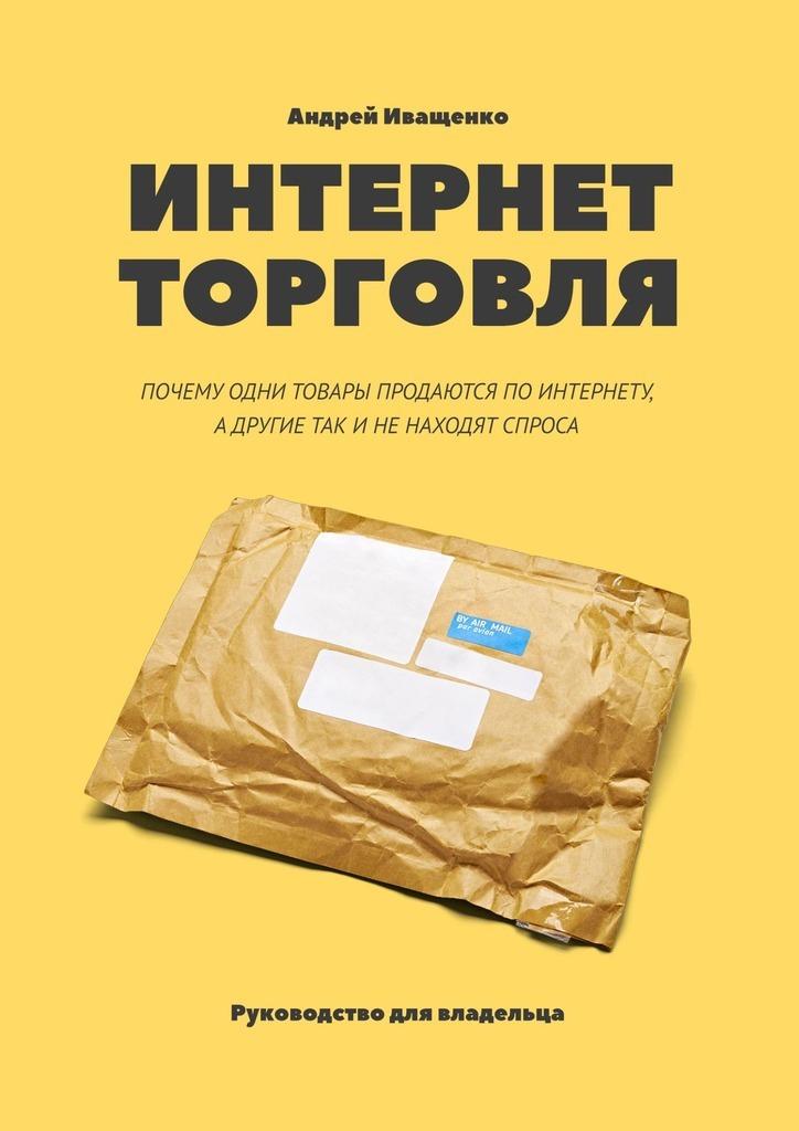 Андрей Иващенко Интернет-торговля. Почему одни товары продаются по интернету, а другие так и не находят спроса