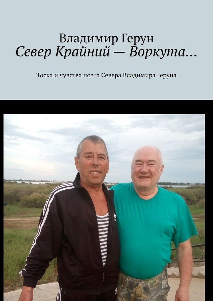 Владимир Герун Север Крайний– Воркута… Тоска ичувства поэта Севера Владимира Геруна цена и фото