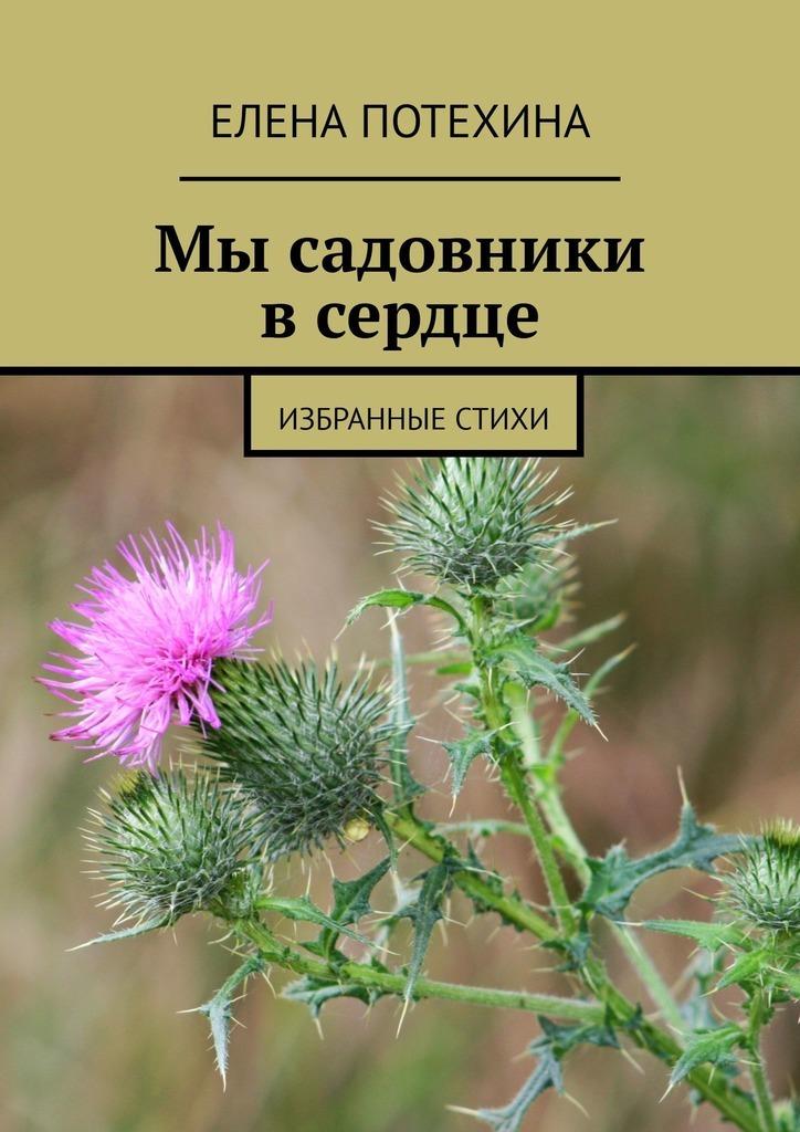 Елена Потехина Мы садовники всердце. Избранные стихи цена 2017