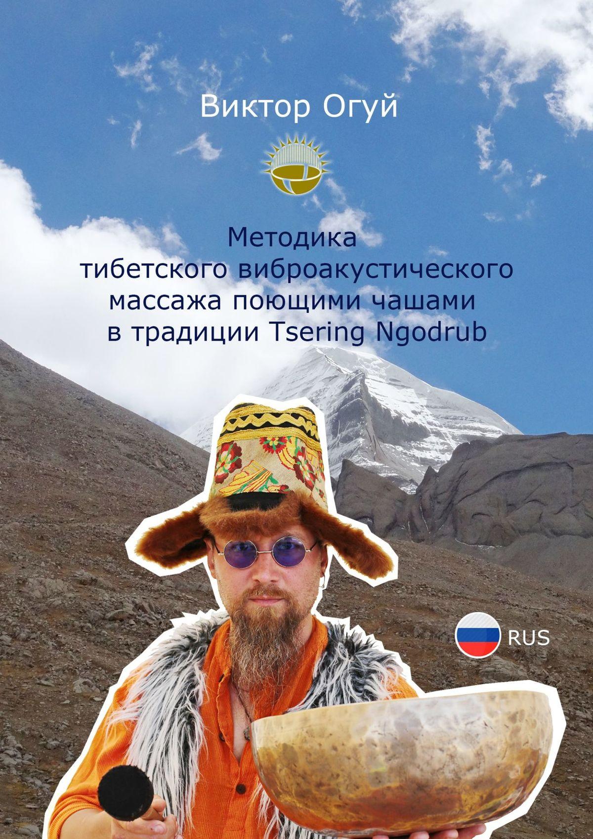 Виктор Олегович Огуй Методика тибетского виброакустического массажа поющими чашами втрадиции Tsering Ngodrub