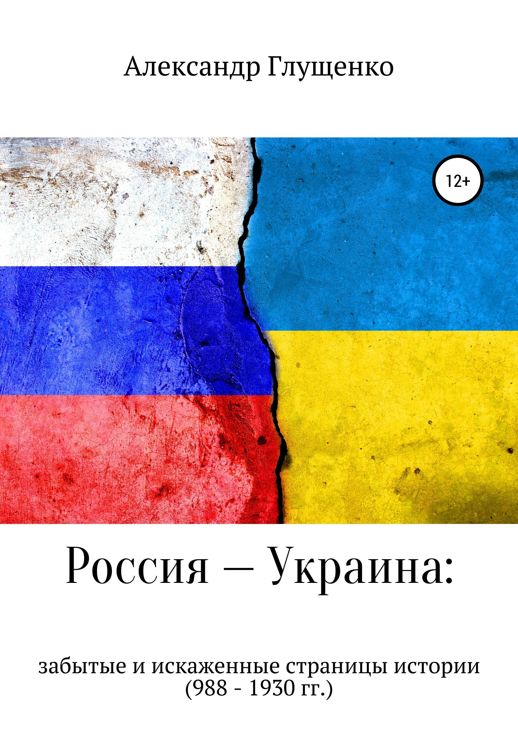 Александр Иванович Глущенко Россия – Украина: забытые и искаженные страницы истории