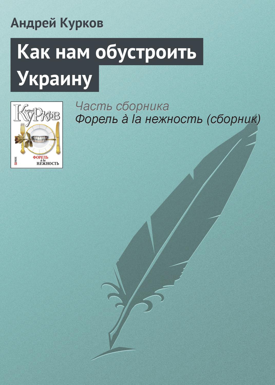 Андрей Курков Как нам обустроить Украину вот какой рассеянный