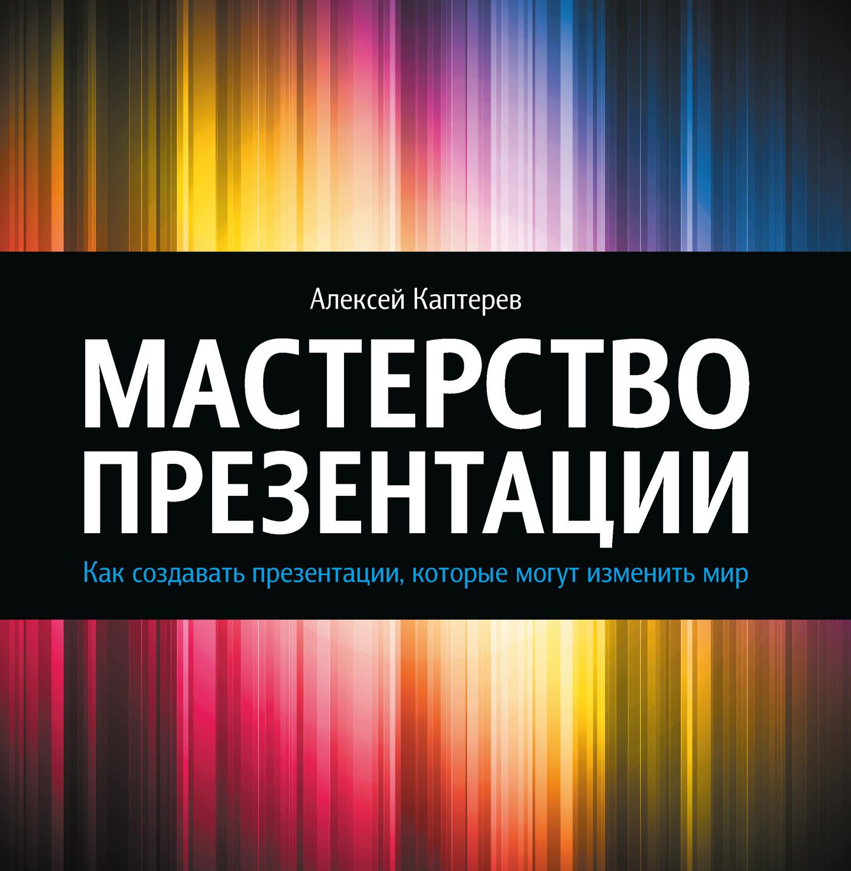 Алексей Каптерев Мастерство презентации. Как создавать презентации, которые могут изменить мир