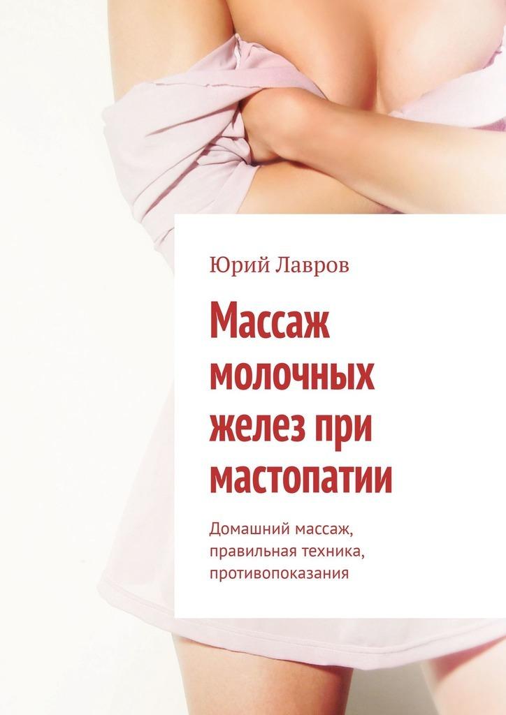 Юрий Лавров Массаж молочных желез при мастопатии. Домашний массаж, правильная техника, противопоказания