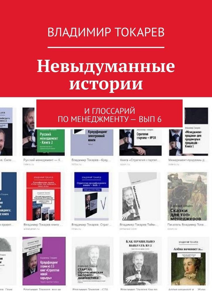Владимир Токарев Невыдуманные истории. И глоссарий по менеджменту– вып.6