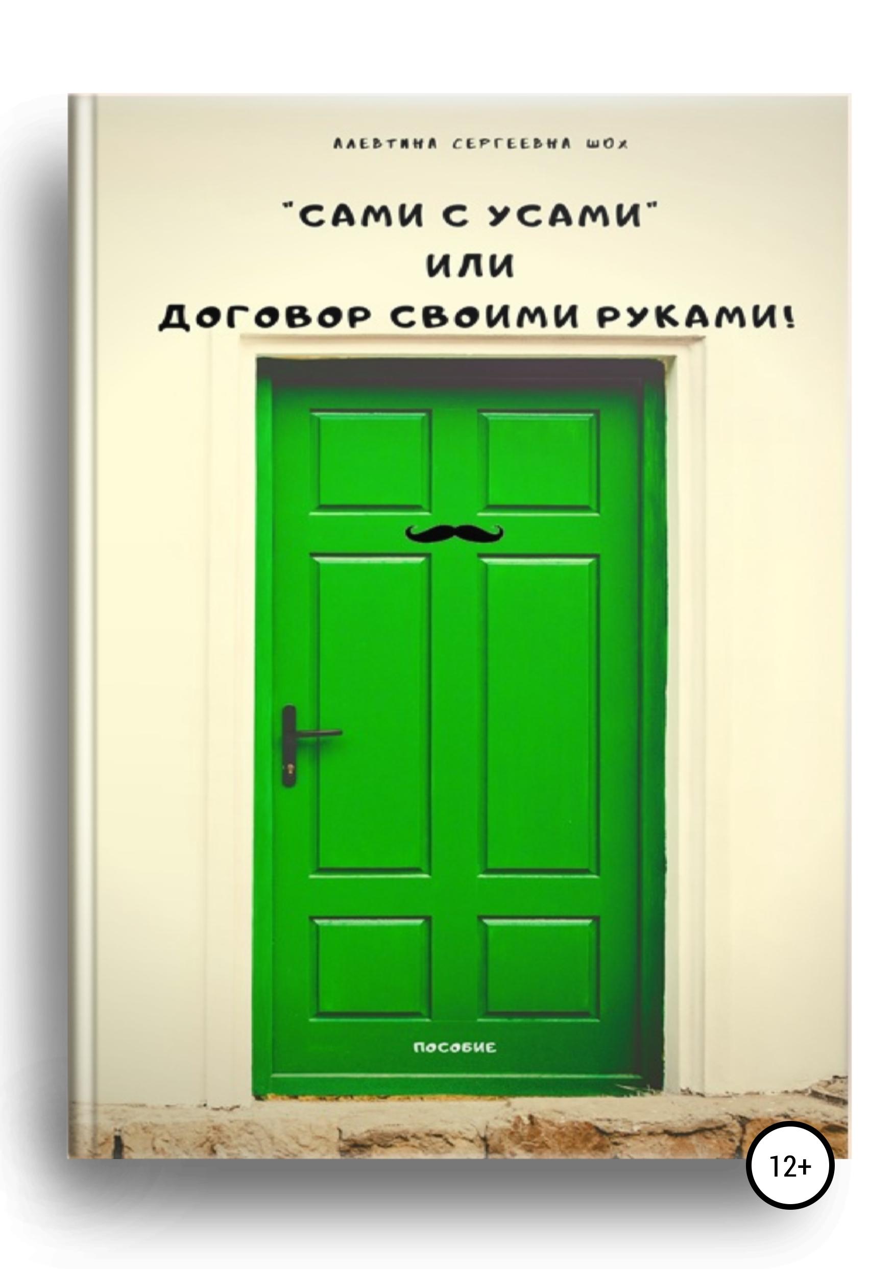 Алевтина Сергеевна Шох Пособие «Сами с усами», или Договор своими руками!