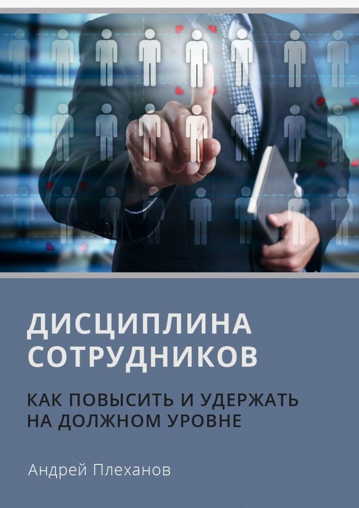 А. А. Плеханов Дисциплина сотрудников. Как повысить иудержать надолжном уровне эндеко т марш энтузиастов или как повысить вовлеченность персонала