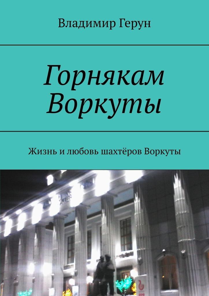 Владимир Герун Горнякам Воркуты. Жизнь илюбовь шахтёров Воркуты