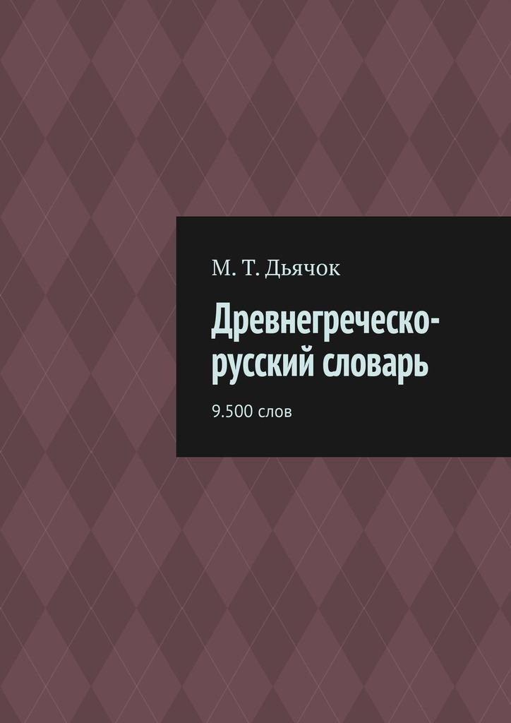 цена на М. Т. Дьячок Древнегреческо-русский словарь. 9.500слов
