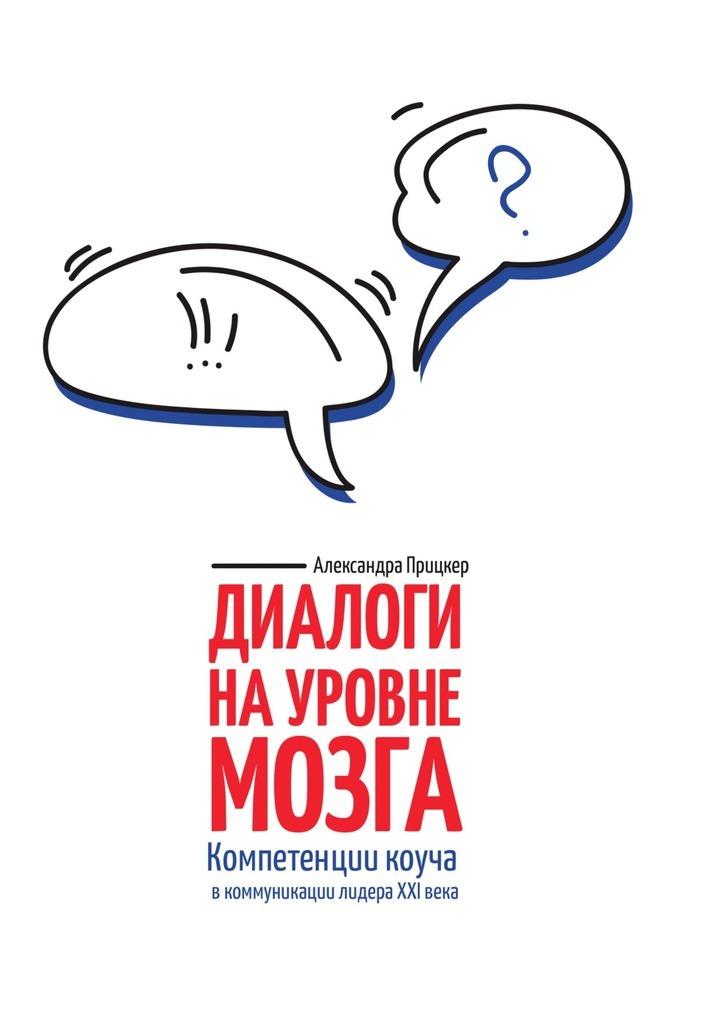 Александра Прицкер Диалоги науровне мозга. Компетенции коуча вкоммуникации лидера XXIвека
