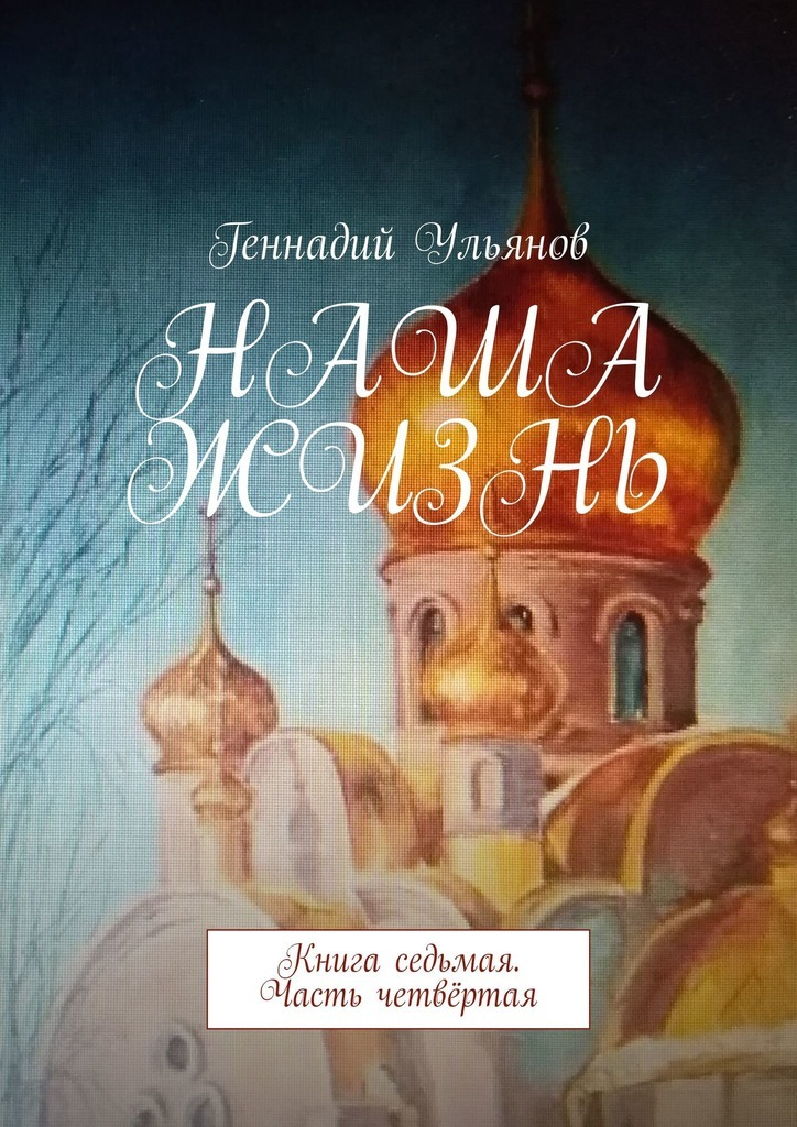 Геннадий Ульянов Наша жизнь. Книга седьмая. Часть четвёртая геннадий ульянов наша жизнь книга двенадцатая часть первая
