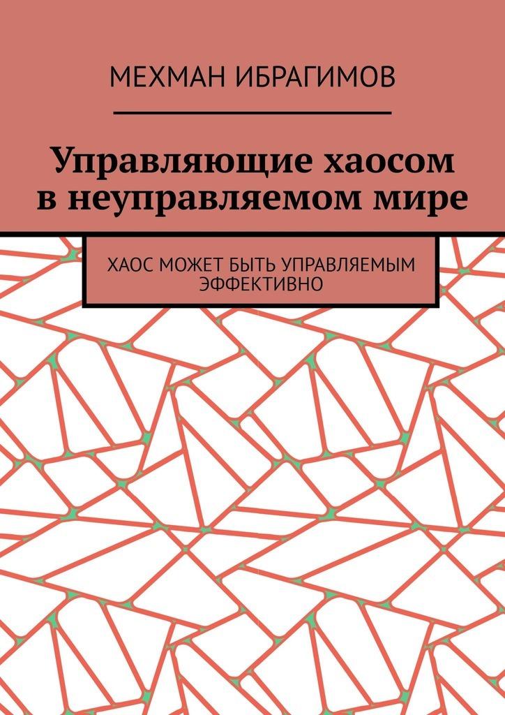 Мехман Ибрагимов Управляющие хаосом внеуправляемоммире. Хаос может быть управляемым эффективно