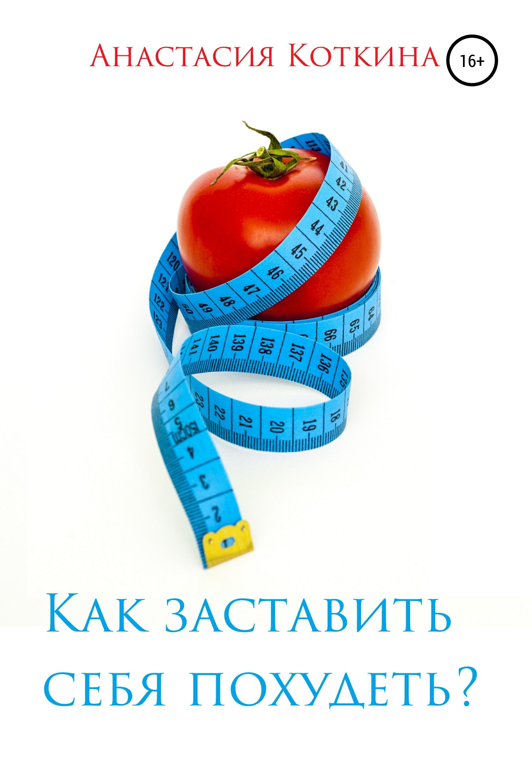 Анастасия Николаевна Коткина Как заставить себя похудеть? анастасия николаевна коткина как и где познакомиться с хорошим мужчиной