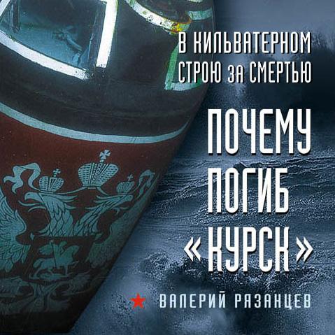 Валерий Рязанцев В кильватерном строю за смертью. Почему погиб «Курск»