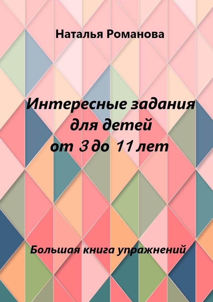 Интересные задания для детей от3до11лет ( Наталья Романова  )