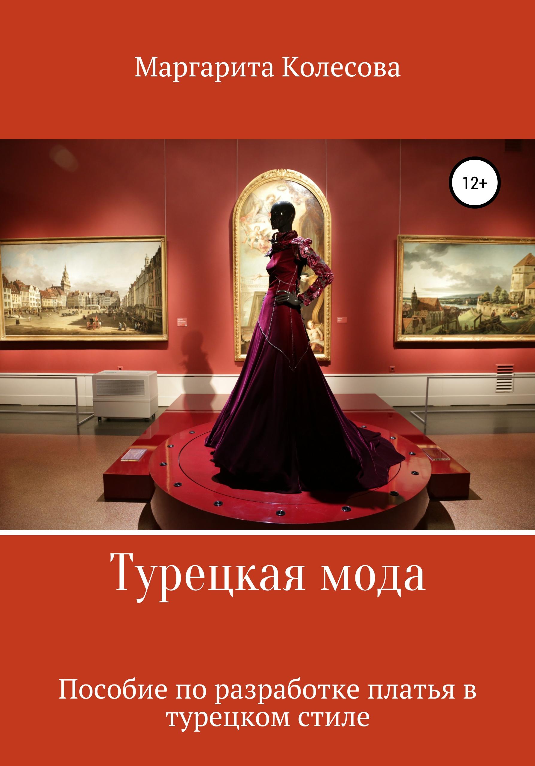 Маргарита Николаевна Колесова Турецкая мода. Пособие по разработке платья в турецком стиле