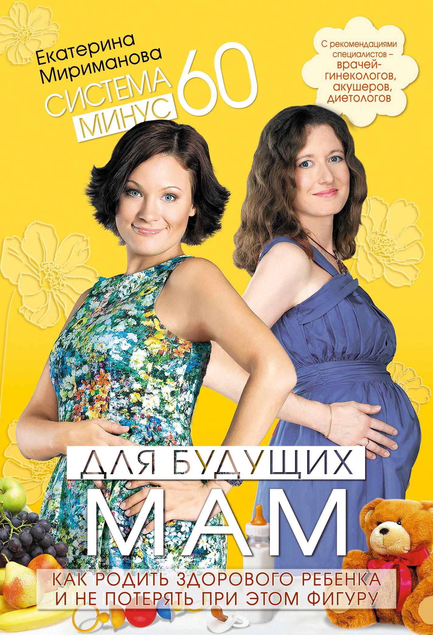 Екатерина Мириманова Система минус 60 для будущих мам. Как родить здорового ребенка и не потерять при этом фигуру