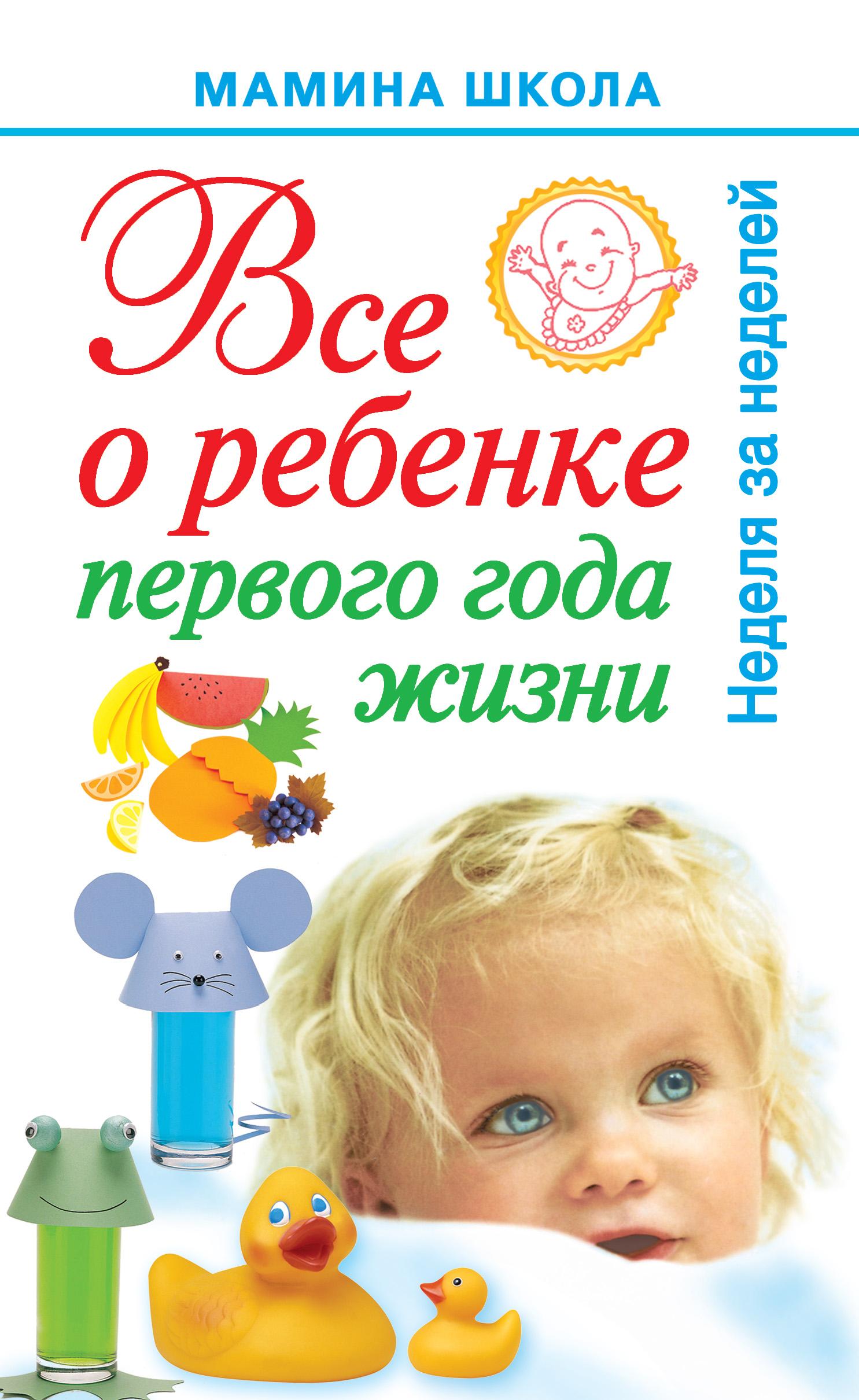 А. С. Волкова Всё о ребенке первого года жизни. Неделя за неделей