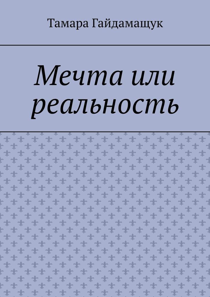 Тамара Гайдамащук Мечта или реальность реальность и мечта