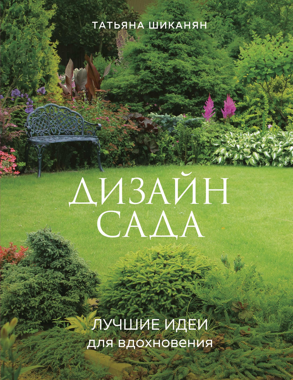 Татьяна Шиканян Дизайн сада. Лучшие идеи для вдохновения цена 2017