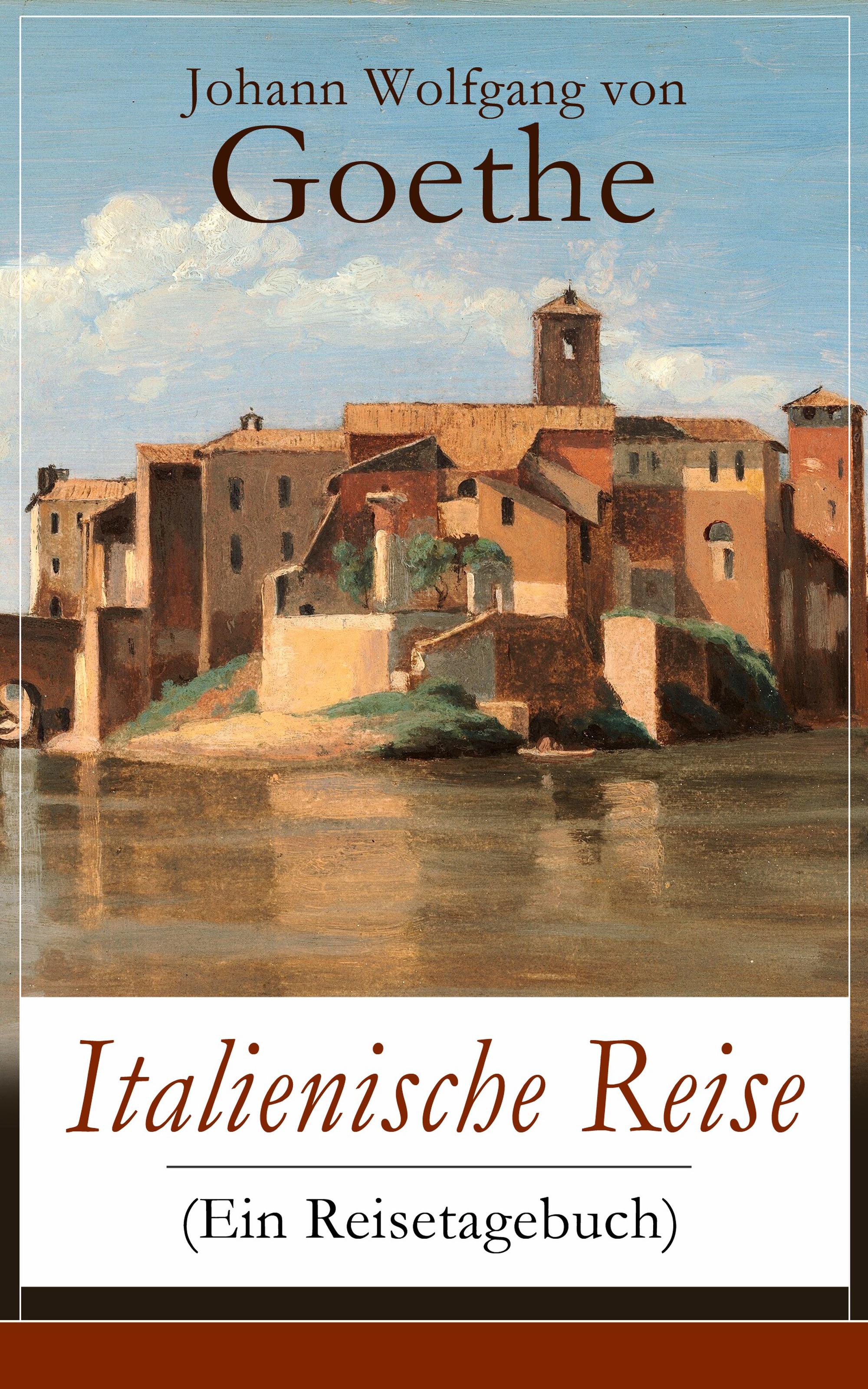 Johann Wolfgang von Goethe Italienische Reise (Ein Reisetagebuch)