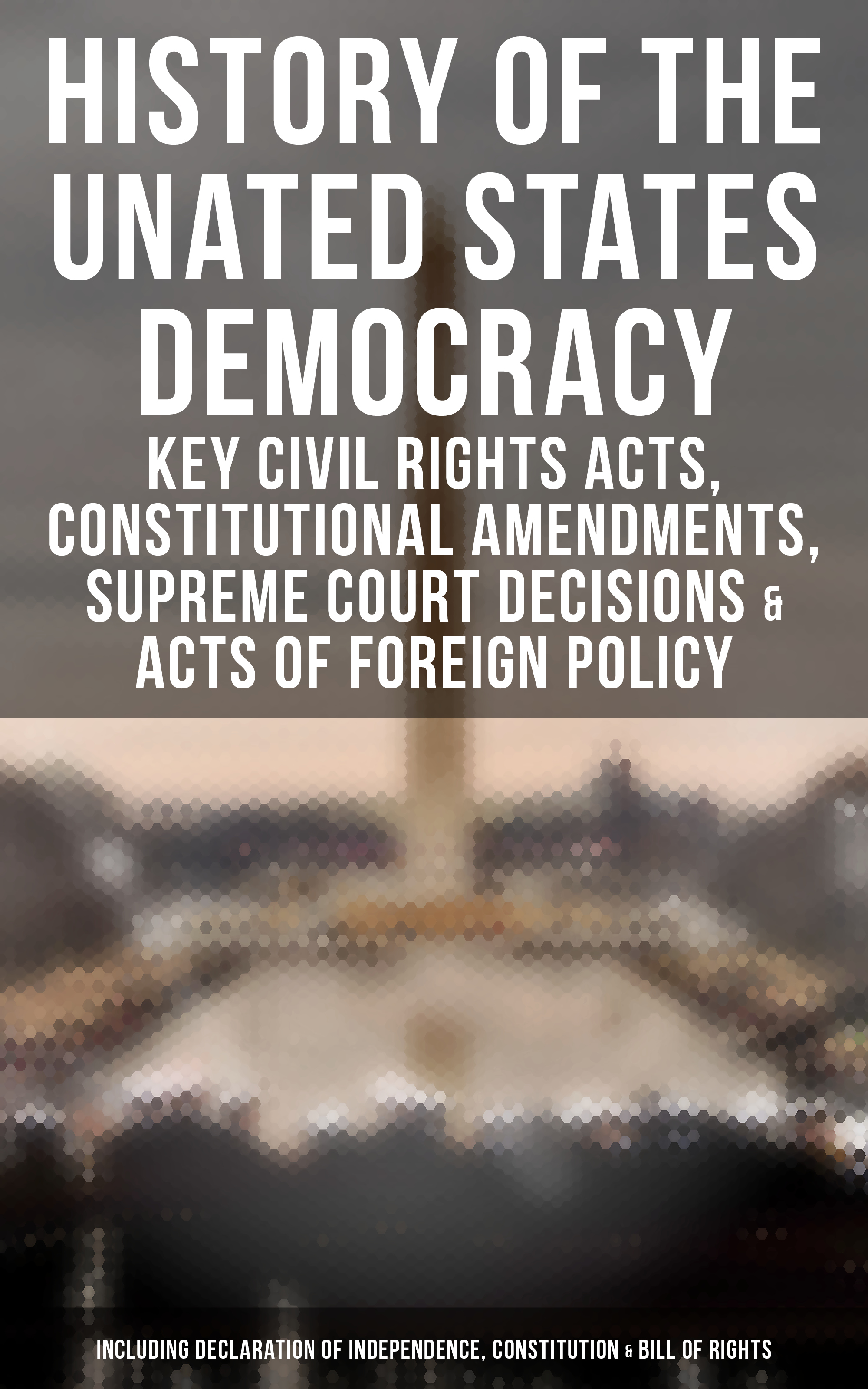 U.S. Congress History of the Unated States Democracy: Key Civil Rights Acts, Constitutional Amendments, Supreme Court Decisions & Acts of Foreign Policy (Including Declaration of Independence, Constitution & Bill of Rights) цена