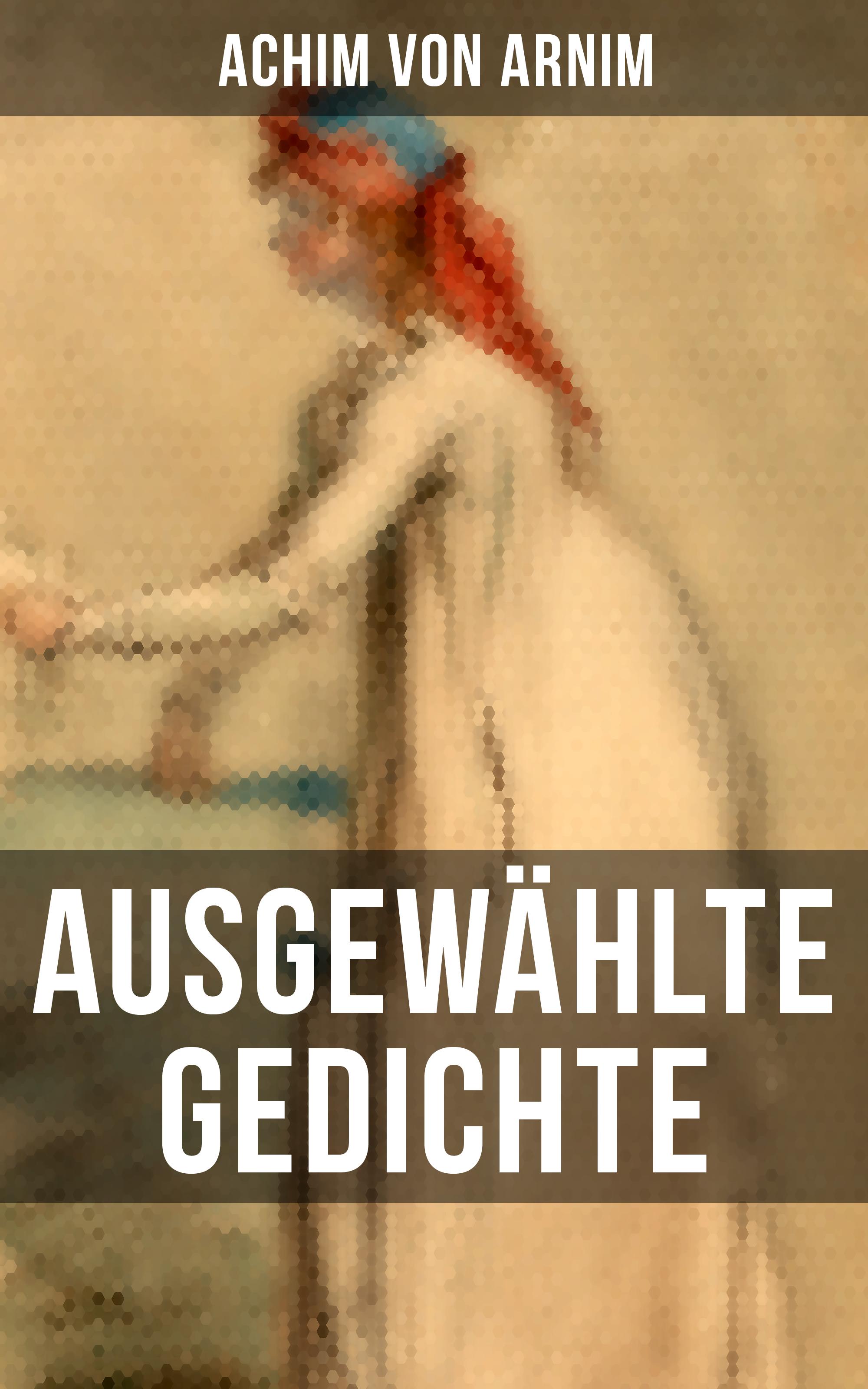 Achim von Arnim Ausgewählte Gedichte von Achim von Arnim achim von arnim die beliebtesten märchen von bettina von arnim