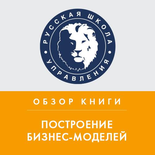 Константин Тютюнов Обзор книги А. Остервальдера «Построение бизнес-моделей»