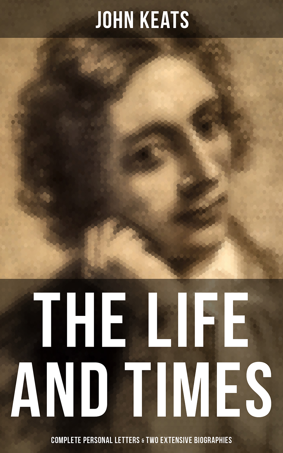 John Keats The Life and Times of John Keats: Complete Personal letters & Two Extensive Biographies complete poems and selected letters of john keats