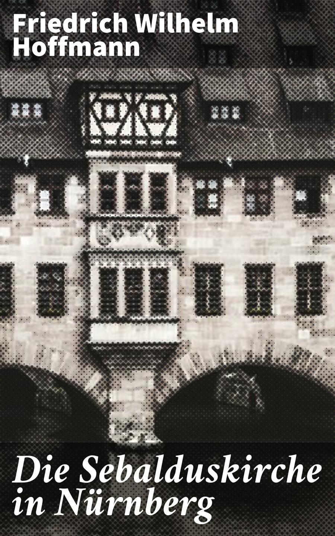 Фото - Friedrich Wilhelm Hoffmann Die Sebalduskirche in Nürnberg bosse nürnberg