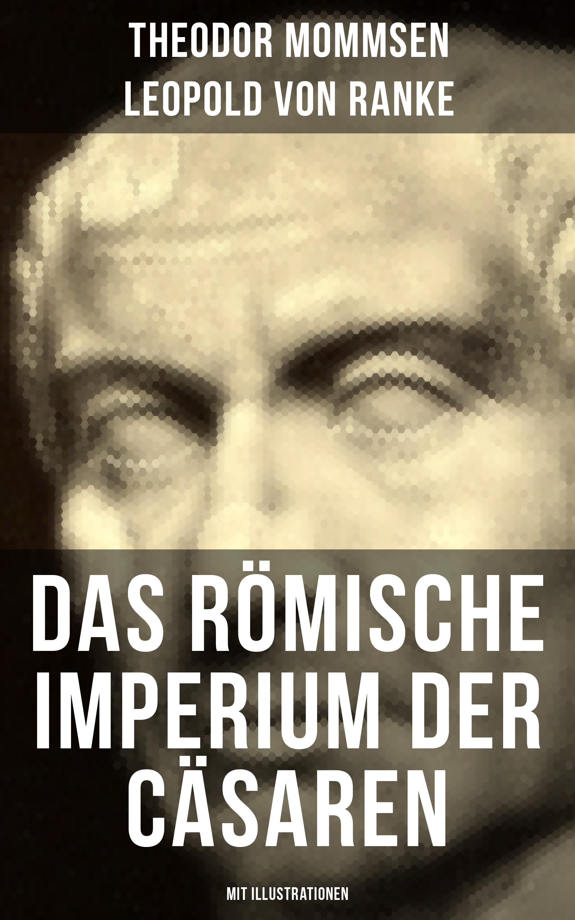 Leopold von Ranke Das Römische Imperium der Cäsaren (Mit Illustrationen)