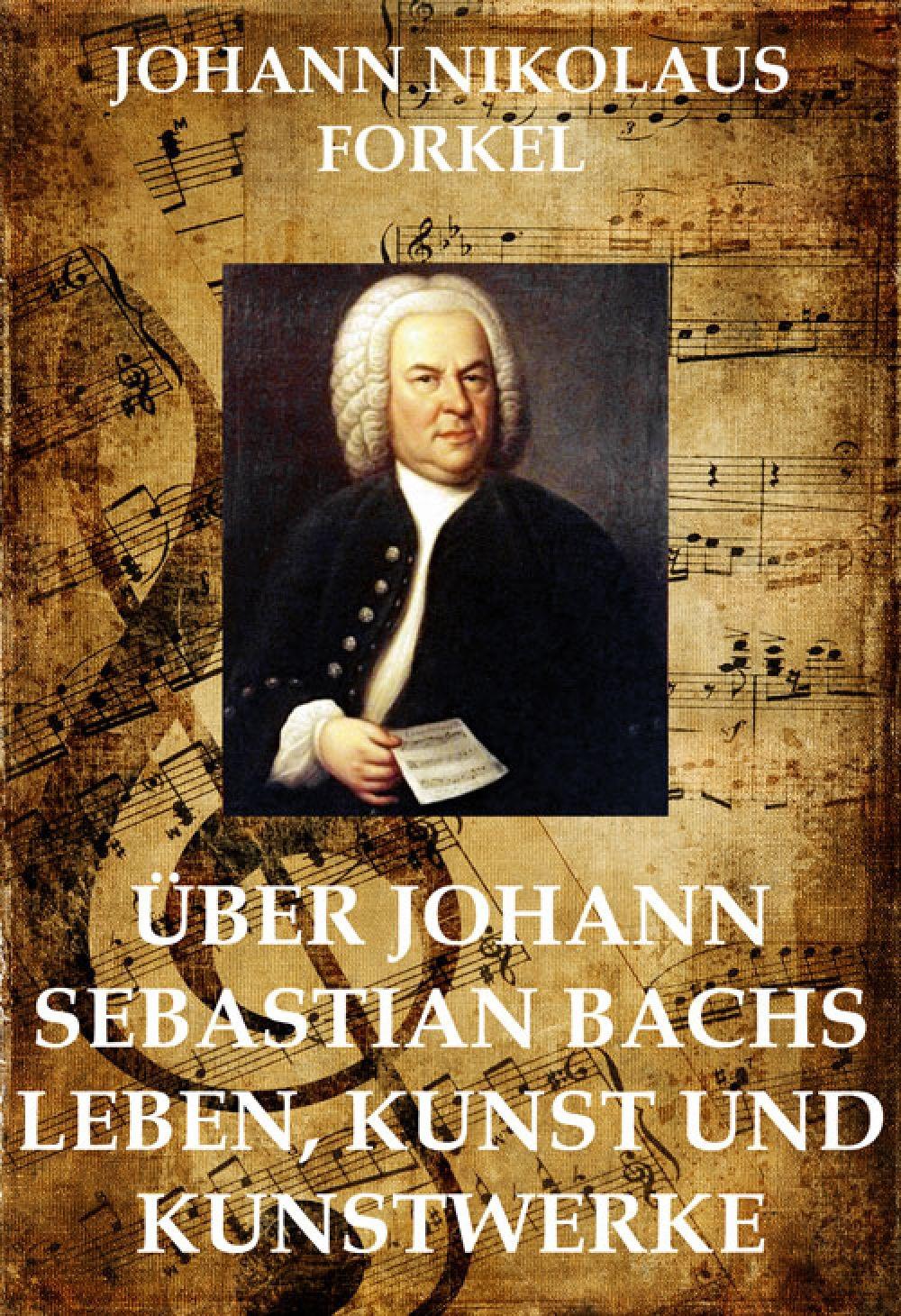 Johann Nikolaus Forkel Über Johann Sebastian Bachs Leben johann repomuk sepp das leben christi volumes 4 5 german edition
