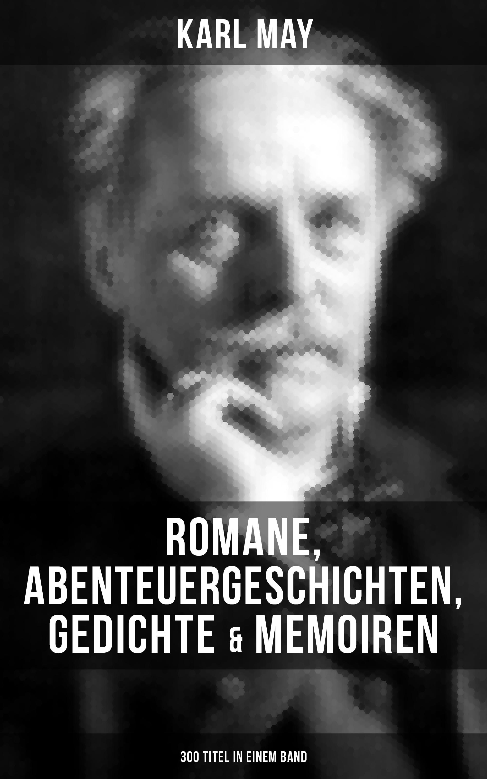 Karl May Karl May: Romane, Abenteuergeschichten, Gedichte & Memoiren (300 Titel in einem Band)