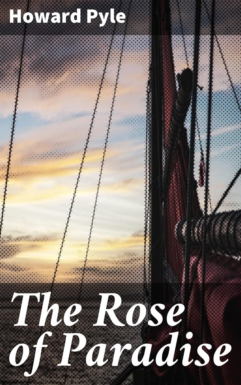 Фото - Howard Pyle The Rose of Paradise howard pyle men of iron