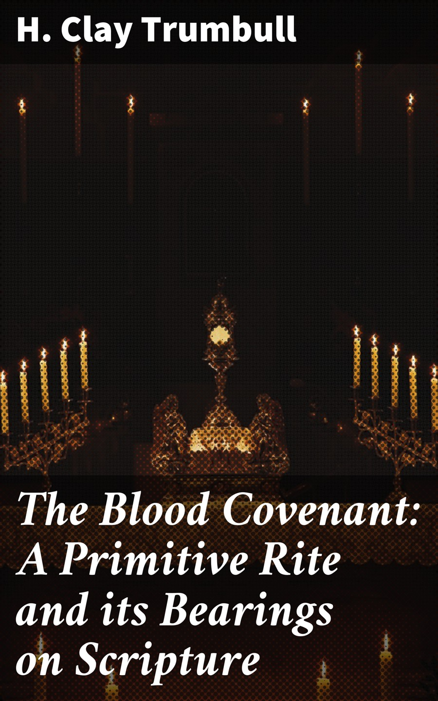 H. Clay Trumbull The Blood Covenant: A Primitive Rite and its Bearings on Scripture