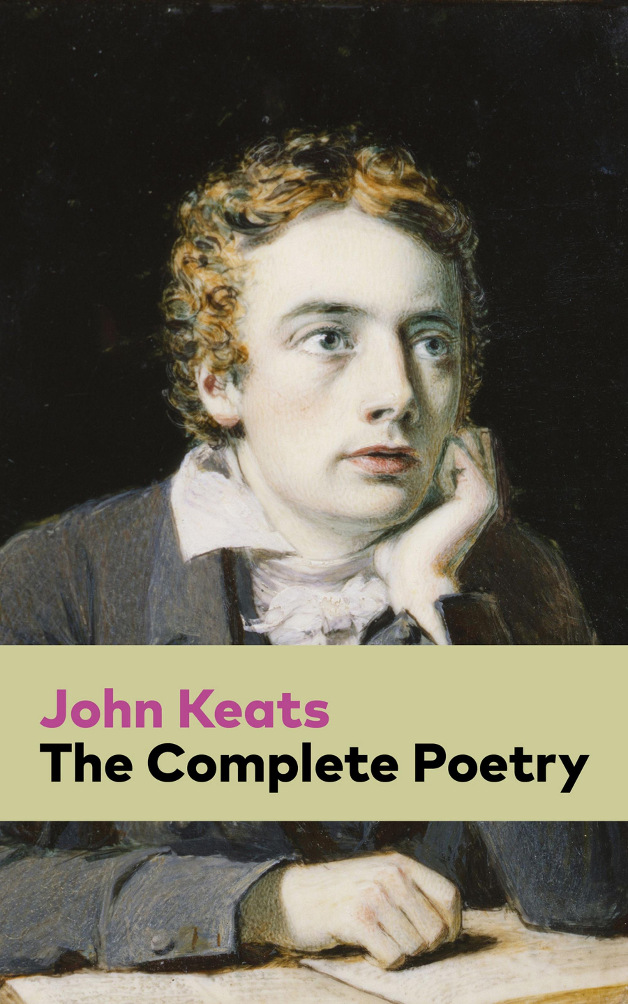 John Keats The Complete Poetry john keats the man behind the lyrics life letters and literary remains of john keats