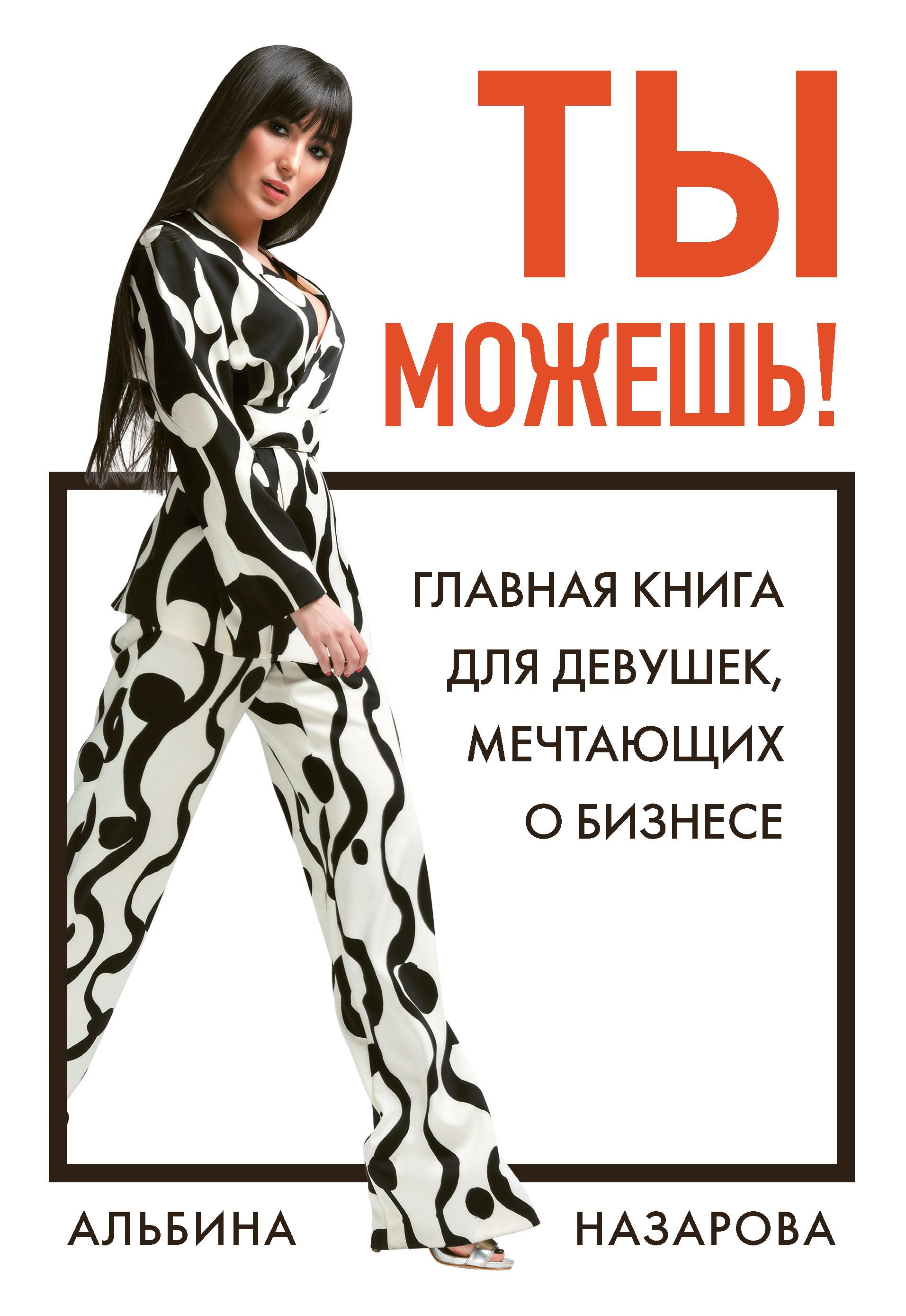Альбина Назарова Ты можешь! Главная книга для девушек, мечтающих о бизнесе