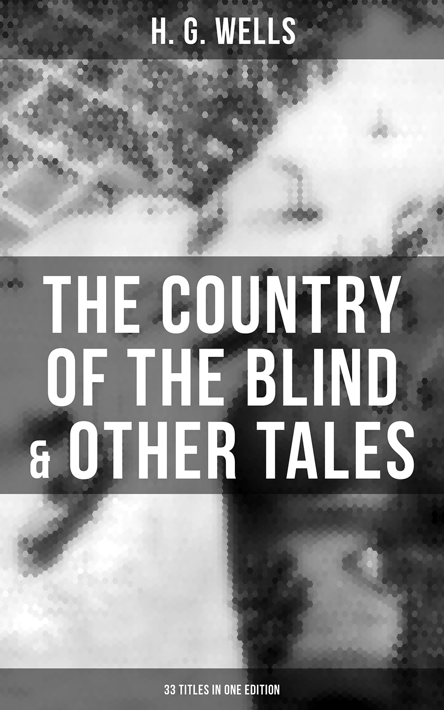 H. G. Wells The Country of the Blind & Other Tales: 33 Titles in One Edition wells h g the stolen bacillus and other incidents