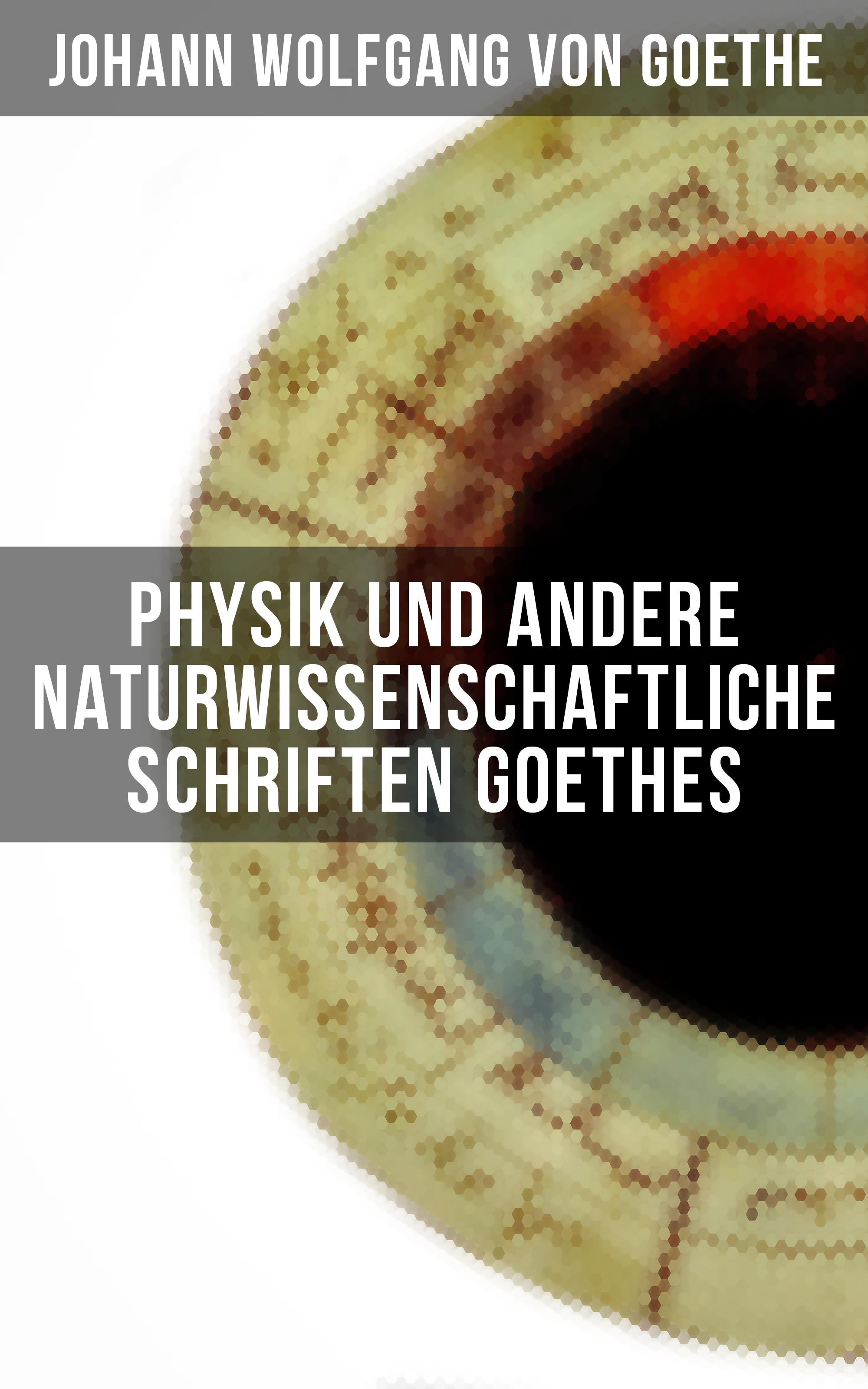 Johann Wolfgang von Goethe Physik und andere naturwissenschaftliche Schriften Goethes