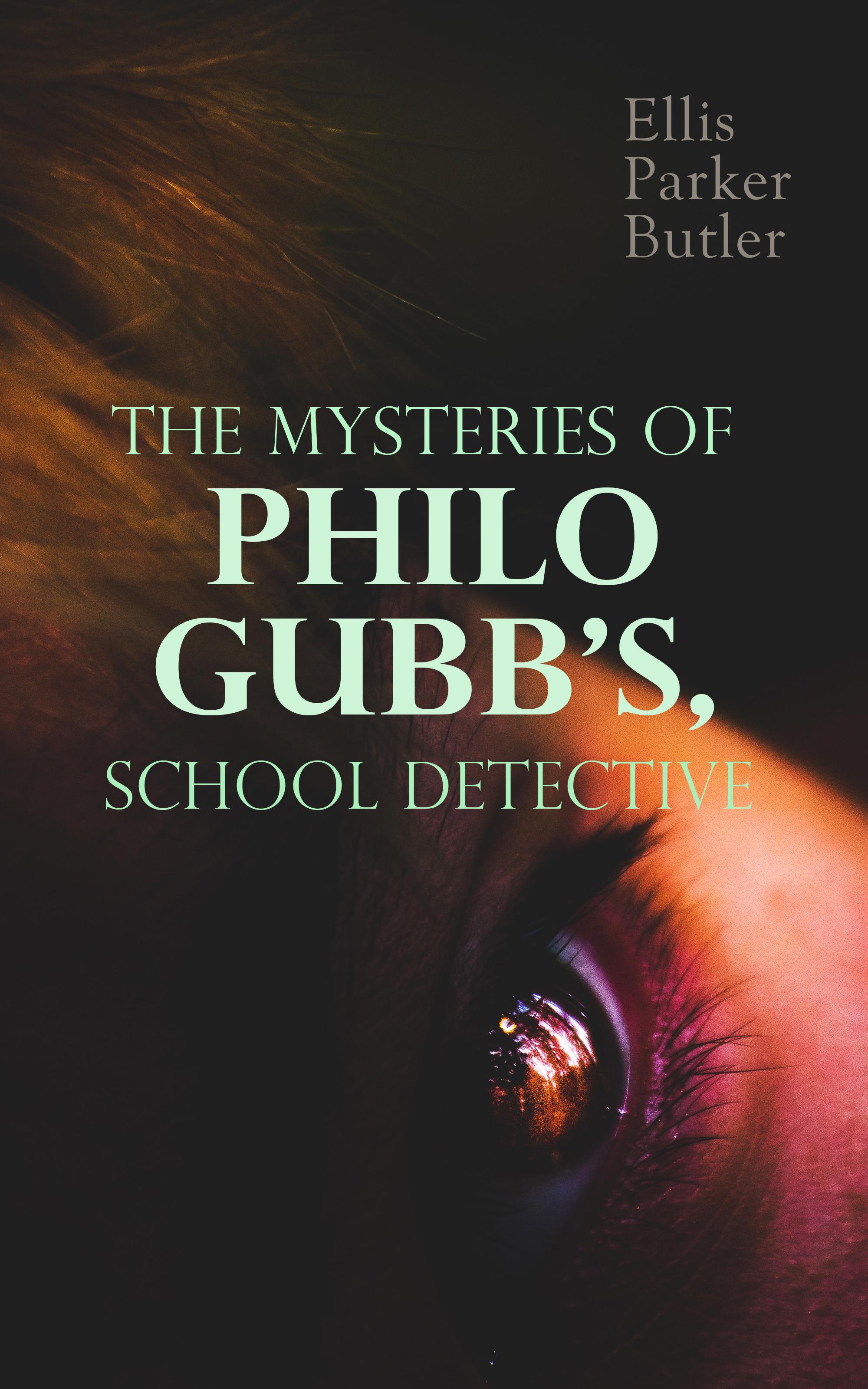Ellis Parker Butler The Mysteries of Philo Gubb, School Detective butler ellis parker the incubator baby