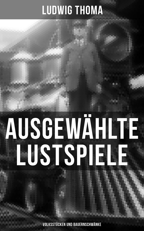 Ludwig Thoma Ausgewählte Lustspiele von Ludwig Thoma (Volksstücken und Bauernschwänke) ludwig thoma die wallfahrt