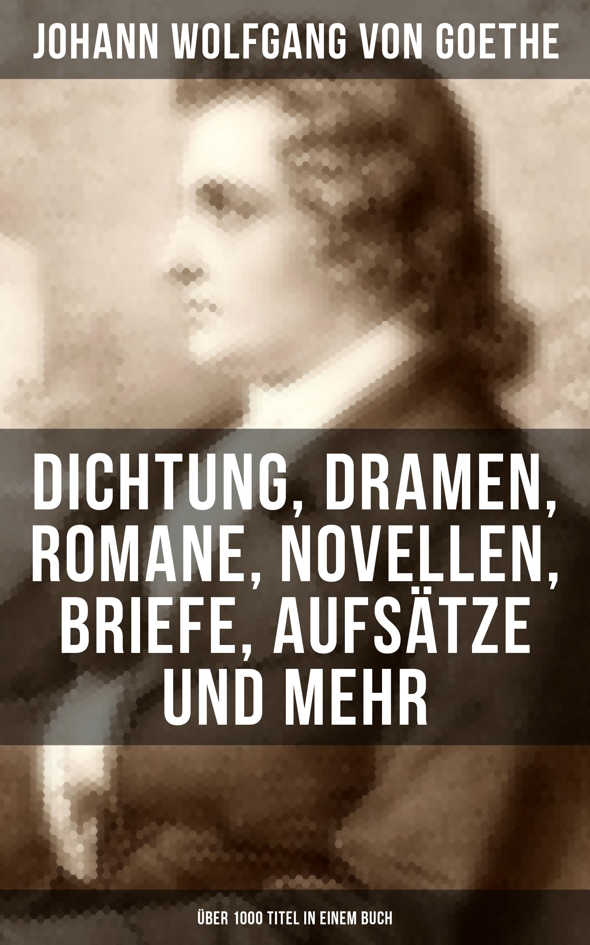 Johann Wolfgang von Goethe Goethe: Dichtung, Dramen, Romane, Novellen, Briefe, Aufsätze und mehr (Über 1000 Titel in einem Buch)