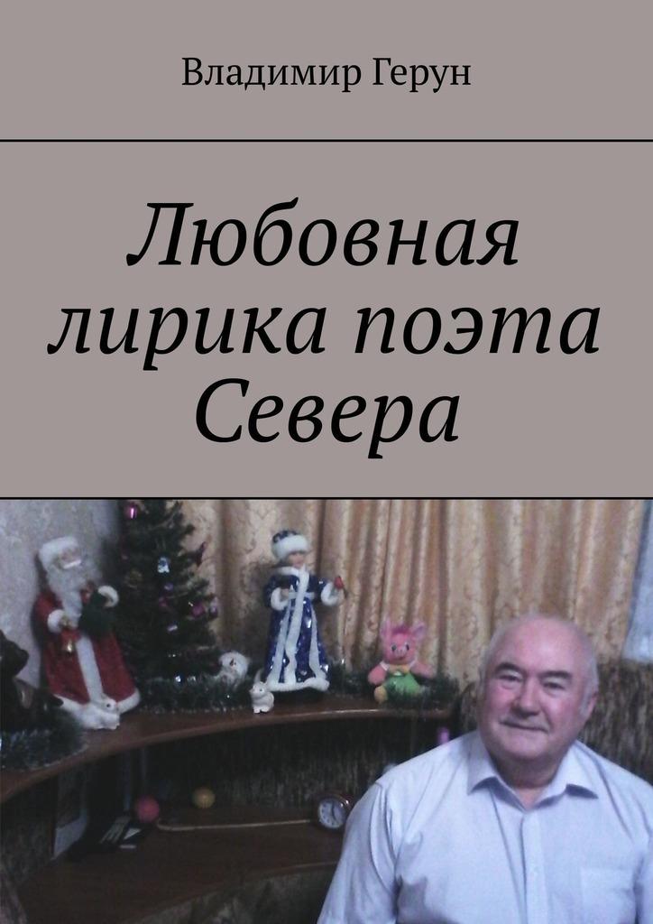 цена Владимир Герун Любовная лирика поэта Севера онлайн в 2017 году