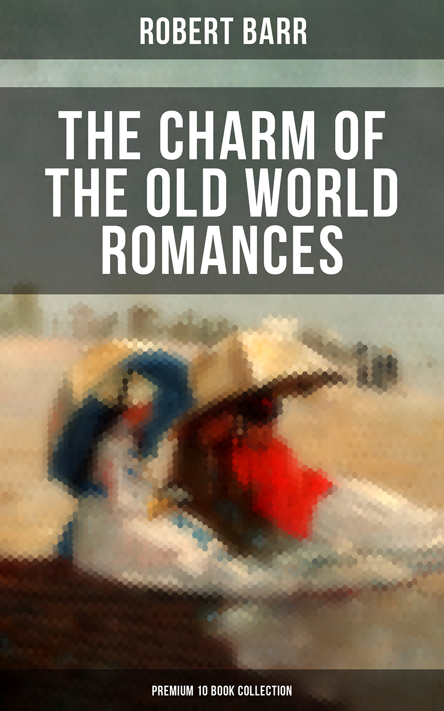 Robert Barr THE CHARM OF THE OLD WORLD ROMANCES – Premium 10 Book Collection the old boat activity book starter b